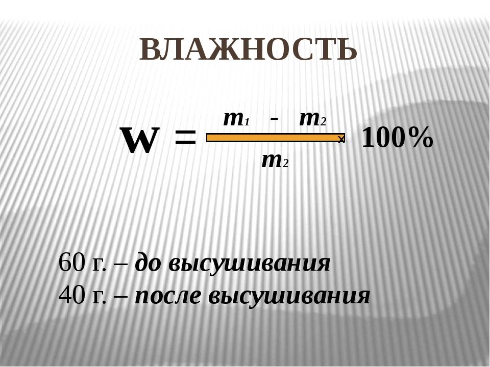 ВЛАЖНОСТЬ m1 - m2 m2 60 г. – до высушивания 40 г. – после высушивания w = Х 1...