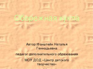 Обережная кукла Автор:Фанштейн Наталья Геннадьевна педагог дополнительного об