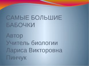 САМЫЕ БОЛЬШИЕ БАБОЧКИ Автор Учитель биологии Лариса Викторовна Пинчук