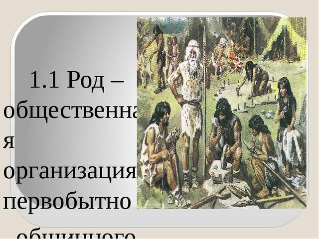 1.1 Род – общественная организация первобытно общинного строя, объединенная...