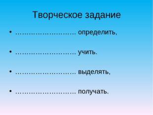 Творческое задание ……………………… определить, ……………………… учить. ……………………… выделять,