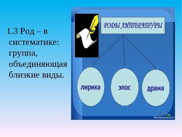 1.3 Род – в систематике: группа, объединяющая близкие виды.