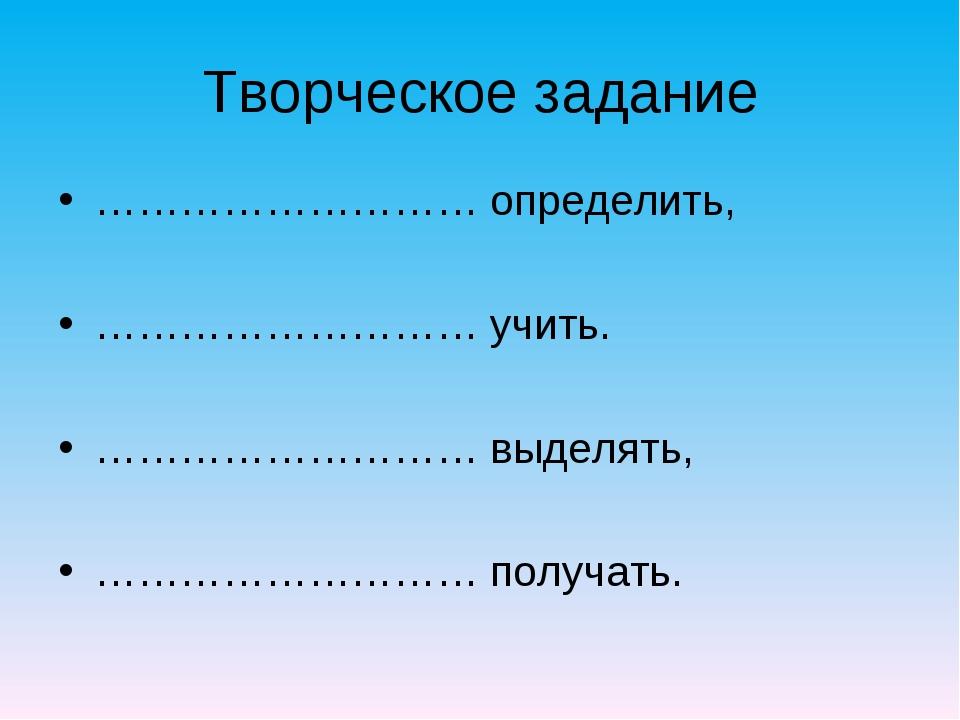 Творческое задание ……………………… определить, ……………………… учить. ……………………… выделять,...
