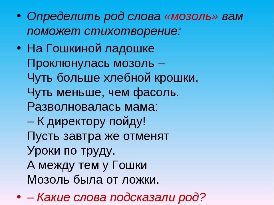Определить род слова «мозоль» вам поможет стихотворение: На Гошкиной ладошке...
