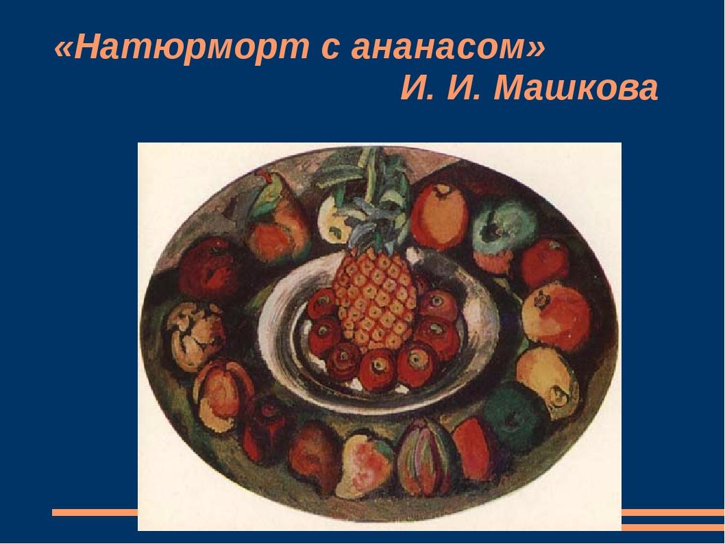 «Натюрморт с ананасом» И. И. Машкова