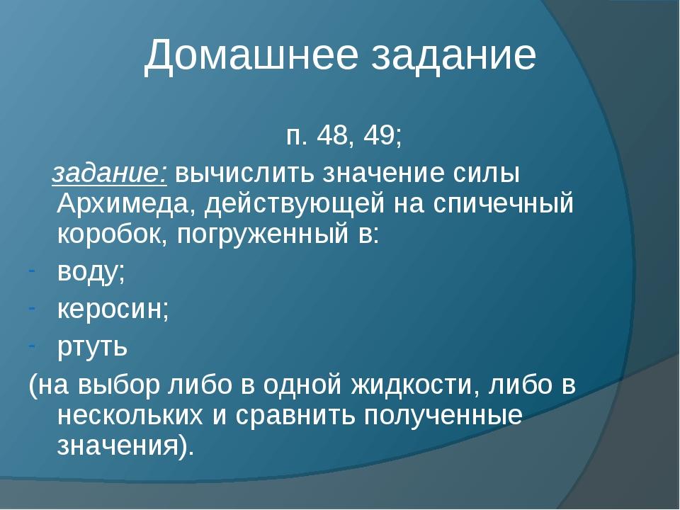 Домашнее задание п. 48, 49; задание: вычислить значение силы Архимеда, действ...