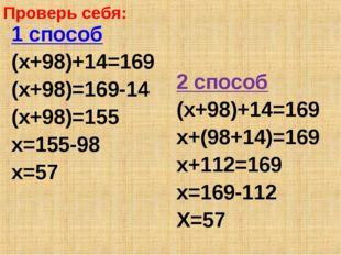 Проверь себя: 1 способ (х+98)+14=169 (х+98)=169-14 (х+98)=155 х=155-98 х=57 2