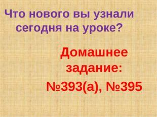 Что нового вы узнали сегодня на уроке? Домашнее задание: №393(а), №395