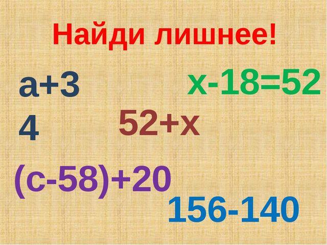 Найди лишнее! а+34 52+х х-18=52 (с-58)+20 156-140