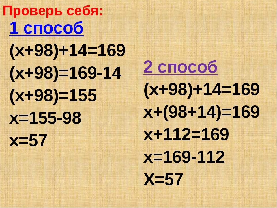 Проверь себя: 1 способ (х+98)+14=169 (х+98)=169-14 (х+98)=155 х=155-98 х=57 2...