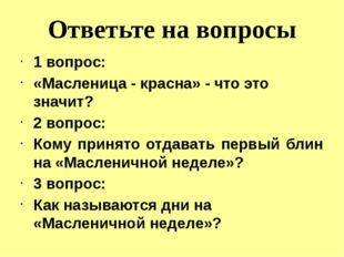Ответьте на вопросы 1 вопрос: «Масленица - красна» - что это значит? 2 вопрос