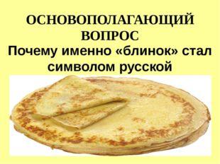 ОСНОВОПОЛАГАЮЩИЙ ВОПРОС Почему именно «блинок» стал символом русской Масленицы?