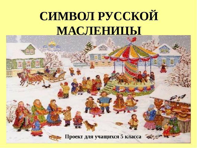 СИМВОЛ РУССКОЙ МАСЛЕНИЦЫ Проект для учащихся 5 класса