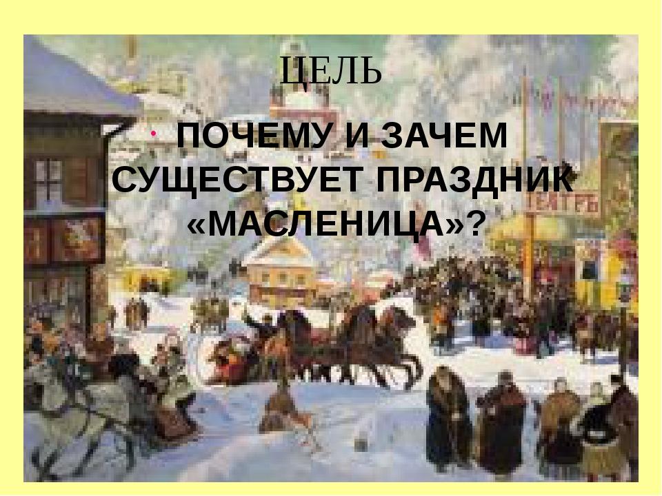 ЦЕЛЬ ПОЧЕМУ И ЗАЧЕМ СУЩЕСТВУЕТ ПРАЗДНИК «МАСЛЕНИЦА»?
