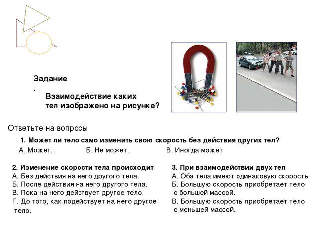 Ответьте на вопросы 1. Может ли тело само изменить свою скорость без действия...