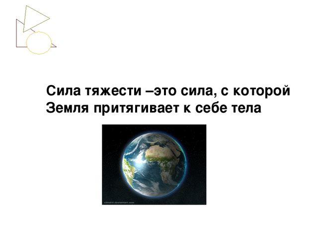 Сила тяжести –это сила, с которой Земля притягивает к себе тела