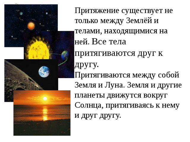 Притяжение существует не только между Землёй и телами, находящимися на ней. В...