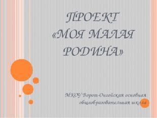ПРОЕКТ «МОЯ МАЛАЯ РОДИНА» МКОУ Ворот-Онгойская основная общеобразовательная ш