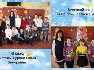 Виховний захід «Все починається з матусі» 4-В клас, вчитель Шурпан Ольга Вале