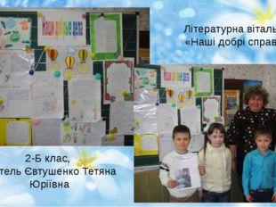 Літературна вітальня «Наші добрі справи» 2-Б клас, вчитель Євтушенко Тетяна Ю