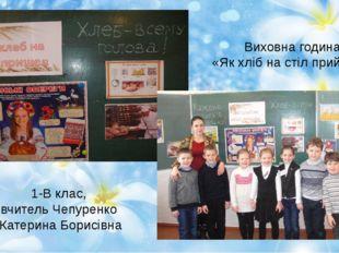 Виховна година «Як хліб на стіл прийшов» 1-В клас, вчитель Чепуренко Катерина