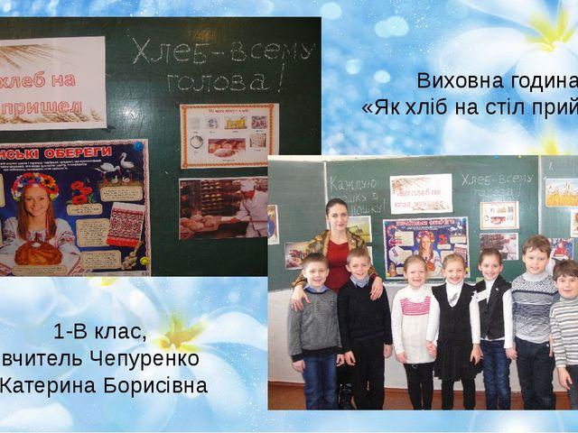 Виховна година «Як хліб на стіл прийшов» 1-В клас, вчитель Чепуренко Катерина...
