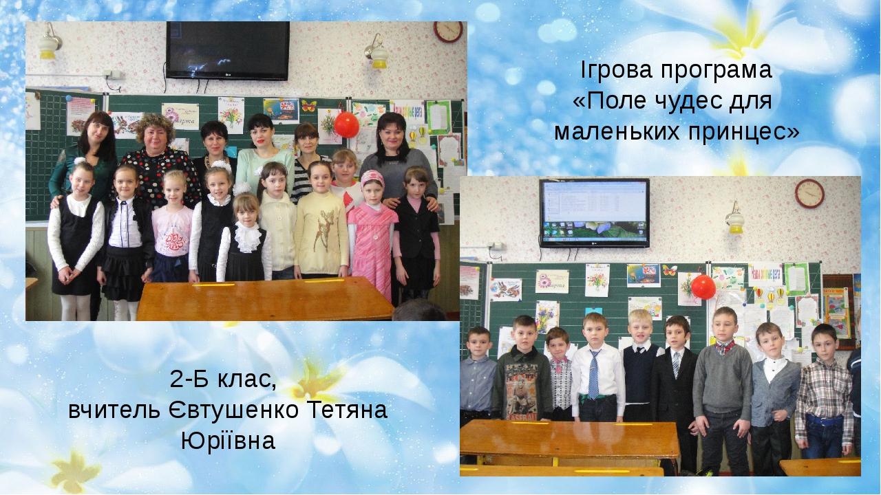 Ігрова програма «Поле чудес для маленьких принцес» 2-Б клас, вчитель Євтушенк...
