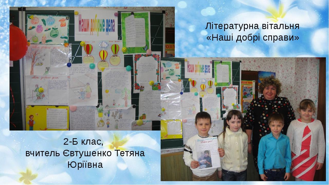 Літературна вітальня «Наші добрі справи» 2-Б клас, вчитель Євтушенко Тетяна Ю...