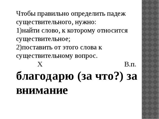 Чтобы правильно определить падеж существительного, нужно: 1)найти слово, к ко...