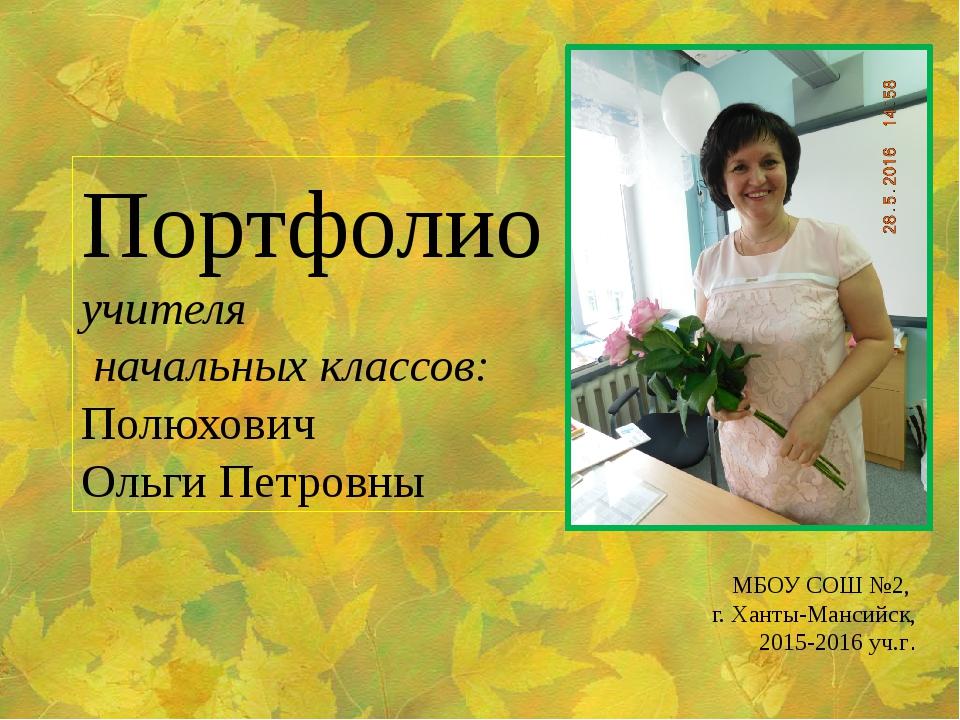 Портфолио учителя начальных классов: Полюхович Ольги Петровны МБОУ СОШ №2, г....