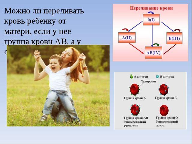 Можно ли переливать кровь ребенку от матери, если у нее группа крови АВ, а у...