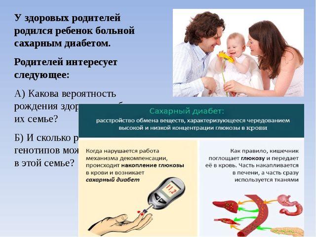 У здоровых родителей родился ребенок больной сахарным диабетом. Родителей инт...