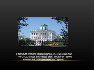 По проекту М. Казакова в Москве была построена Голицинская больница, которая