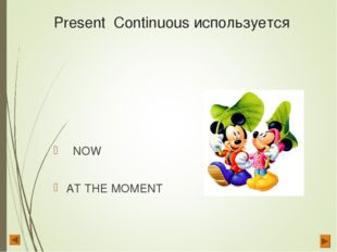 Present Continuous используется NOW AT THE MOMENT