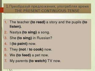 1.Преобразуй предложения, употребляя время THE PRESENT CONTINUOUS TENSE The t