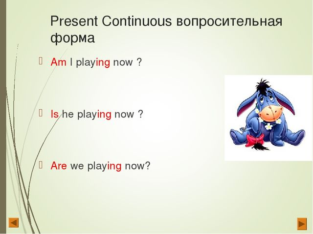 Present Continuous вопросительная форма Am I playing now ? Is he playing now...