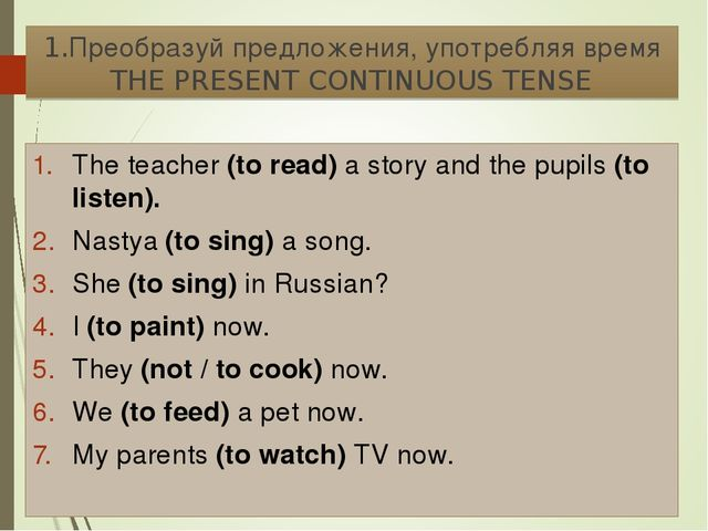 1.Преобразуй предложения, употребляя время THE PRESENT CONTINUOUS TENSE The t...