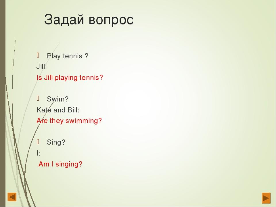 Задай вопрос Play tennis ? Jill: Is Jill playing tennis? Swim? Kate and Bill:...