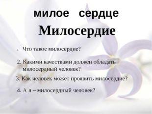 милое сердце Милосердие Что такое милосердие? 4. А я – милосердный человек? 3
