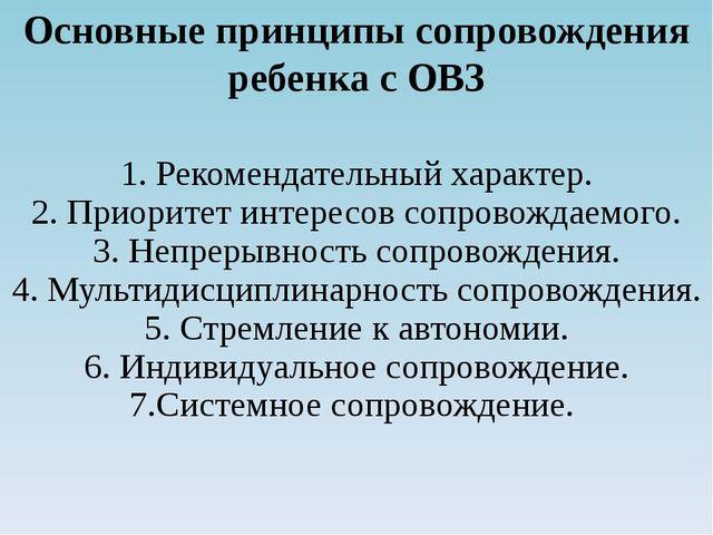 Основные принципы сопровождения ребенка с ОВЗ 1. Рекомендательный характер. 2...