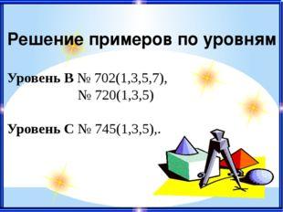 Решение примеров по уровням Уровень В № 702(1,3,5,7), № 720(1,3,5) Уровень С