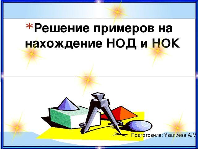 Решение примеров на нахождение НОД и НОК Подготовила: Увалиева А.М