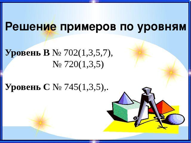 Решение примеров по уровням Уровень В № 702(1,3,5,7), № 720(1,3,5) Уровень С...