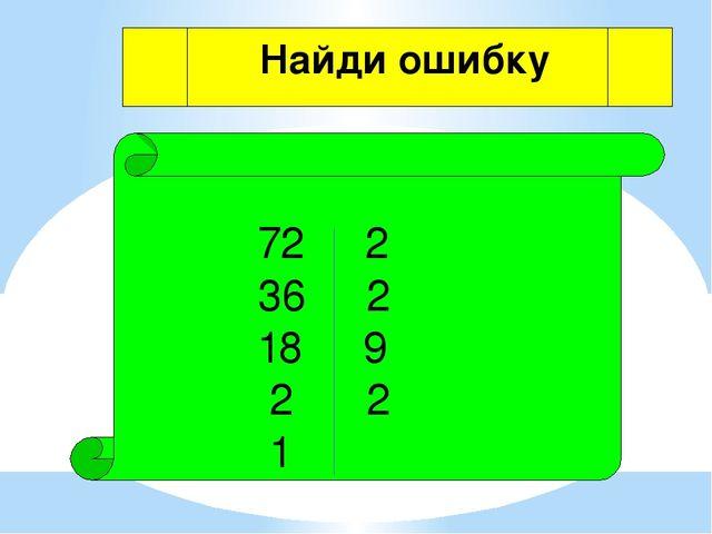 72 2 36 2 18 9 2 2 1 Найди ошибку