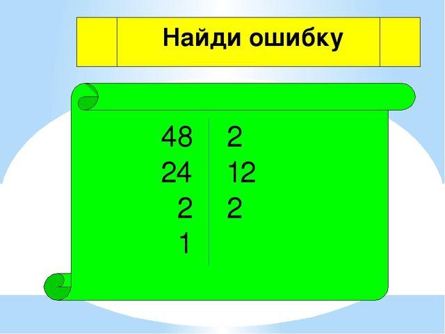 48 2 24 12 2 2 1 Найди ошибку