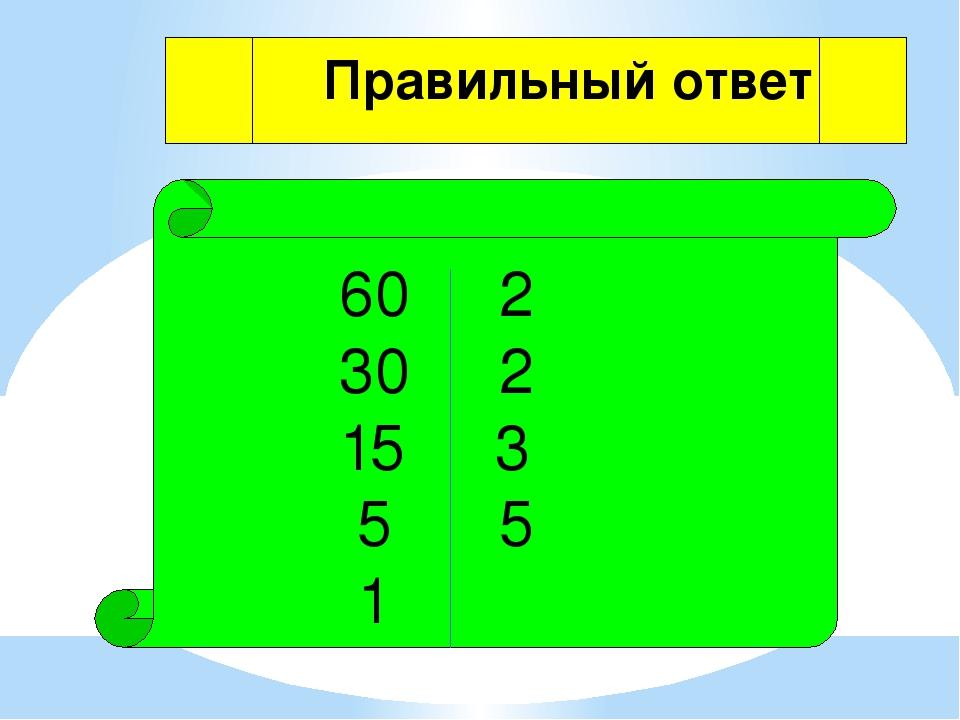 60 2 30 2 15 3 5 5 1 Правильный ответ