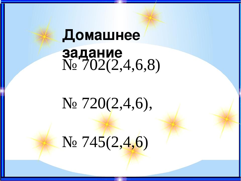 Домашнее задание № 702(2,4,6,8) № 720(2,4,6), № 745(2,4,6)