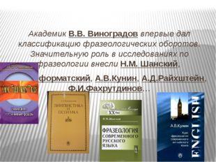 Академик В.В. Виноградов впервые дал классификацию фразеологических оборотов.