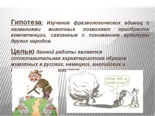 Гипотеза: Изучение фразеологических единиц с названиями животных позволяет пр