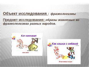 Объект исследования : фразеологизмы Предмет исследования: образы животных во
